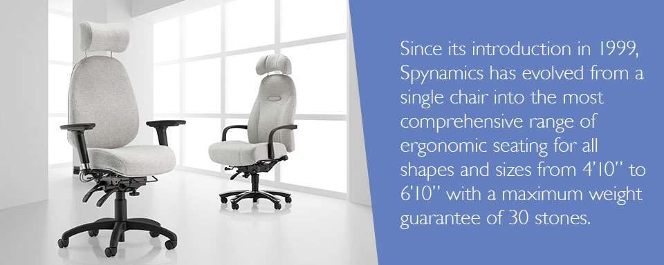 "Since its introduction in 1999, Spynamics has evolved from a single chair into the most comprehensive range of ergonomic seating for all shapes and sizes from 4'10"" to 6'10"" with a maximum weight guarantee of 30 stones."